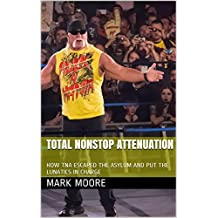 TOTAL NONSTOP ATTENUATION: HOW TNA ESCAPED THE ASYLUM AND PUT THE LUNATICS IN CHARGE