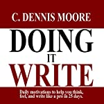 Doing It Write: Daily Motivations to Help You Think, Feel, and Write Like a Pro in 25 Days | C. Dennis Moore