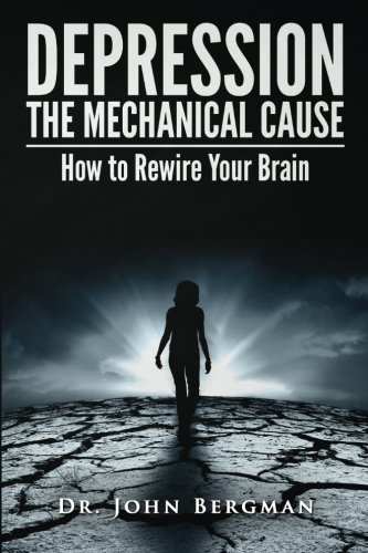 Depression: the Mechanical Cause: How to Correct the mechanical CAUSE of Depression & Bipolar Disorder