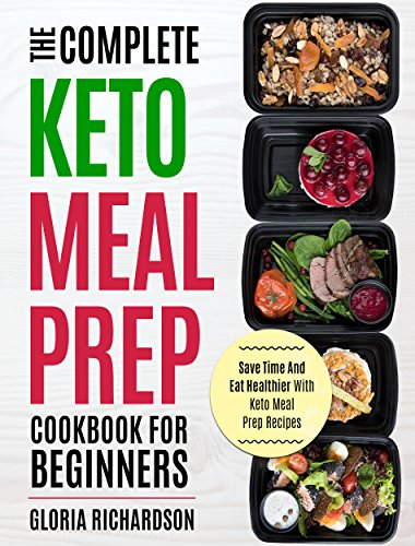 Keto Meal Prep: The Complete Ketogenic Meal Prep Cookbook For Beginners | Save Time And Eat Healthier With Keto Meal Prep Recipes by Gloria Richardson