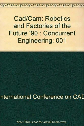 Cad/Cam: Robotics and Factories of the Future '90 : Concurrent Engineering