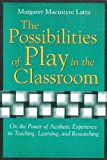 The Possibilities of Play in the Classroom : On the Power of Aesthetic Experience in Teaching, Learning, and Researching, Macintyre Latta, Margaret, 0820455067