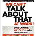 We Can't Talk About That at Work!: How to Talk About Race, Religion, Politics, and Other Polarizing Topics Audiobook by Mary-Frances Winters Narrated by Natalie Hoyt