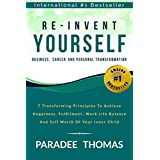Re-Invent Yourself; Business, Career and Personal Transformation: 7 Transforming Principles to Increase Happiness, Work-Life Balance and the Self-Worth ... Yourself (Reinventing Yourself Book 1)
