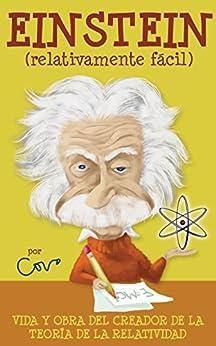 Einstein (relativamente fácil): Vida y obra del creador de la teoría de la relatividad (Serie Biografías nº 1) de [Covo, Javier]