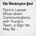 Flynn's Lawyer Shuts down Communications with Trump's Team, a Sign He May Be Cooperating with Mueller Probe | Carol D. Leonnig,Rosalind S. Helderman