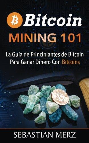Bitcoin Mining 101: La Guia de Principiantes de Bitcoin Para Ganar Dinero Con Bitcoins (Spanish Edition) [Sebastian Merz] (Tapa Blanda)
