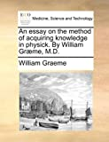 An Essay on the Method of Acquiring Knowledge in Physick by William Græme, M D, William Graeme, 117040104X