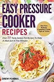 Easy Pressure Cooker Recipes: Over 50 Tasty Instant Pot Recipes To Make A Meal Just In Few Minutes