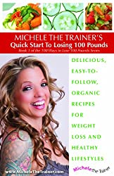 Michele the Trainer's Quick Start to Losing 100 Pounds Delicious, Easy-To-Follow, Organic Recipes for Weight Loss and Healthy Lifestyles (Book 1 of the 100 Ways to Lose 100 Pounds Series, Book 1)