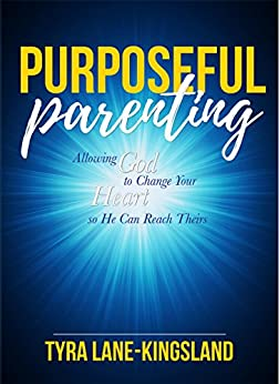 Purposeful Parenting: Allowing God to Change Your Heart so He Can Reach Theirs by [ Lane-Kingsland, Tyra]