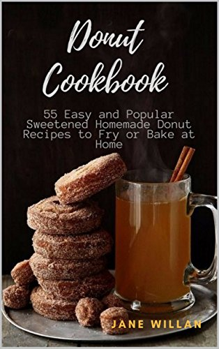 Donut Cookbook: 55 Easy and Popular Sweetened Homemade Donut Recipes to Fry or Bake at Home