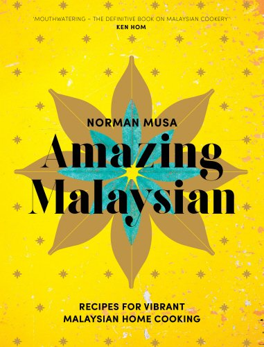 Amazing Malaysian: Recipes for Vibrant Malaysian Home Cooking by Norman Musa