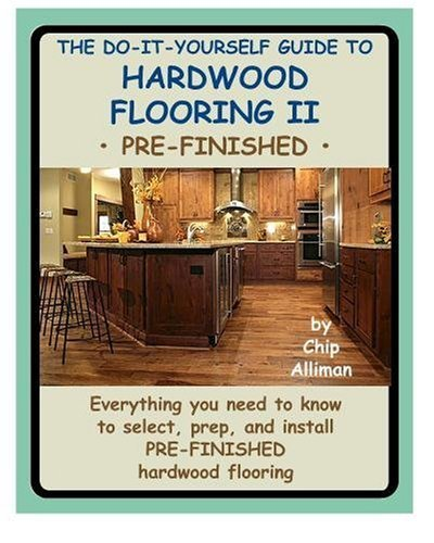 The Do-It-Yourself Guide To Hardwood Flooring II Pre-Finished: Everything you need to know to select, prep, and install pre-finished hardwood flooring. [Paperback] [2009] (Author) Chip Alliman (Select Hardwood Flooring)