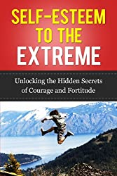 Self-Esteem to the Extreme: Unlocking the Hidden Secrets of Courage and Fortitude (Fear Cure) (English Edition)