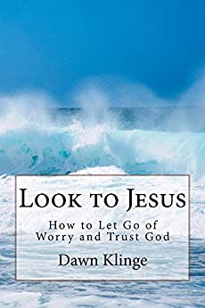 Look to Jesus: How to Let Go of Worry and Trust God by [Klinge, Dawn M]