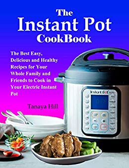 The Instant Pot Cookbook: The Best Easy, Delicious and Healthy Recipes for Your Whole Family and Friends to Cook in Your Electric Instant Pot by [Hill, Tanaya]