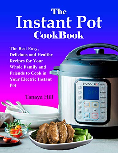 The Instant Pot Cookbook: The Best Easy, Delicious and Healthy Recipes for Your Whole Family and Friends to Cook in Your Electric Instant Pot by Tanaya Hill