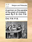 A Sermon on the Parable of the Grain of Mustard-Seed by P B Ord F M, Ord. F. M. P. B., 1171165374