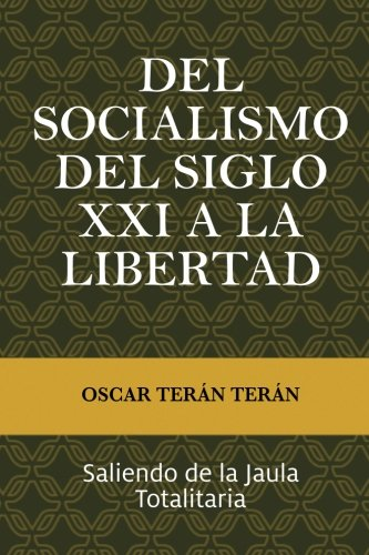 Del Socialismo del Siglo XXI a la Libertad: Saliendo de la jaula totalitaria (Spanish Edition) [Mr Oscar Teran Teran] (Tapa Blanda)
