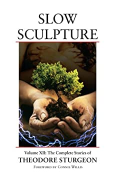 Slow Sculpture: Volume XII: The Complete Stories of Theodore Sturgeon: 12 by [Sturgeon, Theodore]
