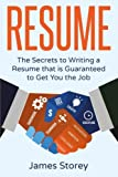 Resume: The Secrets to Writing a Resume that is Guaranteed to Get You the Job ((Resume Writing, CV, Interviewing, Career Planning, Cover Letter, Negotiating)