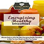 Energizing Healthy Smoothies: Ultimate Guide to 40 of the Most Energizing Healthy Smoothies to Help You Lose Weight and Give You Energy: The Essential Kitchen Series, Book 101 | Sarah Sophia