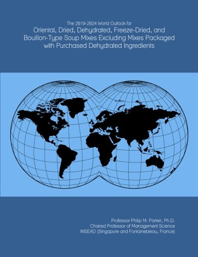 The 2019-2024 World Outlook for Oriental, Dried, Dehydrated, Freeze-Dried, and Bouillon-Type Soup Mixes Excluding Mixes Packaged with Purchased Dehydrated Ingredients