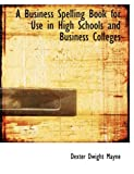 A Business Spelling Book for Use in High Schools and Business Colleges, Dexter Dwight Mayne, 0554680351