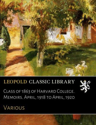 Read Online Class of 1863 of Harvard College. Memoirs. April, 1918 to April, 1920 PDF