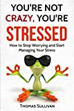 You're Not Crazy, You're Stressed: How To Stop Worrying And Start Managing Your Stress (Stress Management) (Volume 1)
