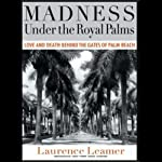Madness Under the Royal Palms: Love and Death Behind the Gates of Palm Beach   Laurence Leamer