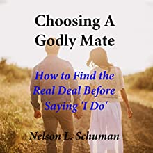 Choosing a Godly Mate: How to Find the Real Deal Before Saying 'I Do' Audiobook by Nelson L. Schuman Narrated by Nelson L. Schuman