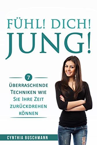 Fühl! Dich! Jung!: 7 überraschende Techniken wie Sie Ihre Zeit zurückdrehen können (German Edition)