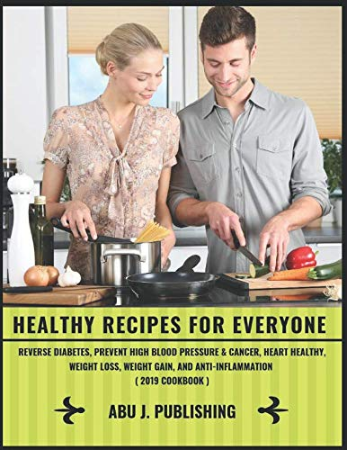 Healthy Recipes For Everyone : Reverse Diabetes, Prevent High Blood Pressure & Cancer, Heart Healthy, Weight Loss, Weight Gain, And Anti-Inflammation ( 2019 Cookbook )