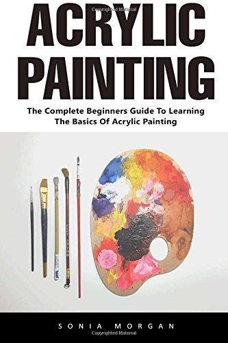 Acrylic Painting: The Complete Beginners Guide To Learning The Basics Of Acrylic Painting (Acrylic Painting Tutorial, Acrylic Painting Books, Painting Techniques)