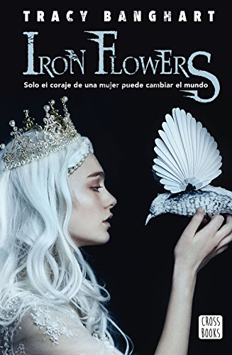 Iron flowers: Solo el coraje de una mujer puede cambiar el mundo (Spanish Edition)