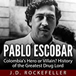 Pablo Escobar: Colombia's Hero or Villain? : History of the Greatest Drug Lord | J. D. Rockefeller
