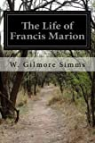 The Life of Francis Marion, W. Gilmore Simms, 1499394004