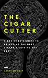 The Cigar Cutter: A Beginner's Guide To Selecting The Best Cigars & Cutting The Rest