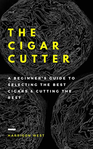 (The Cigar Cutter: A Beginner's Guide To Selecting The Best Cigars & Cutting The Rest)