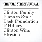 Clinton Family Plans to Scale Back Foundation If Hillary Clinton Wins Election | James V. Grimaldi,Peter Nicholas