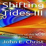 Shifting Tides III: Contortions of the Mind, Volume III | John E. Christ