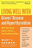 Living Well with Graves' Disease and Hyperthyroidism: What Your Doctor Doesn't Tell You...That You Need to Know (Living Well (Collins))