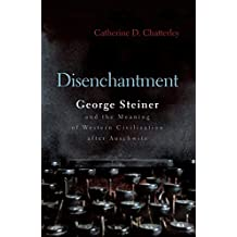 Disenchantment: George Steiner and Meaning of Western Civilization After Auschwitz (Religion, Theology and the Holocaust)