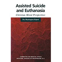 Assisted Suicide and Euthanasia: Christian Moral Perspectives the Washington Report
