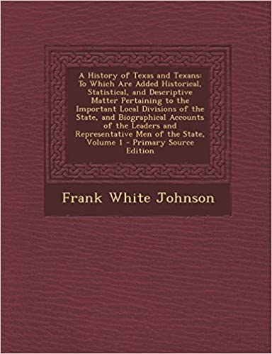 A History of Texas and Texans: To Which Are Added Historical, Statistical, and Descriptive Matter Pertaining to the Important Local Divisions of the