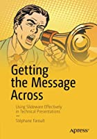Getting the Message Across: Using Slideware Effectively in Technical Presentations Front Cover