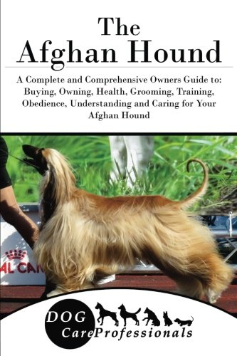 The Afghan Hound: A Complete and Comprehensive Owners Guide to: Buying, Owning, Health, Grooming, Training, Obedience, Understanding and Caring for ... to Caring for a Dog from a Puppy to Old Age)