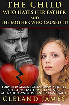 The  Child Who Hates Her  Father And The Mother Who Caused It!: Former US Marine Cleland James Fights a Personal Battle with Parental Alienation Syndrome and Estrangement by [James, Cleland]
